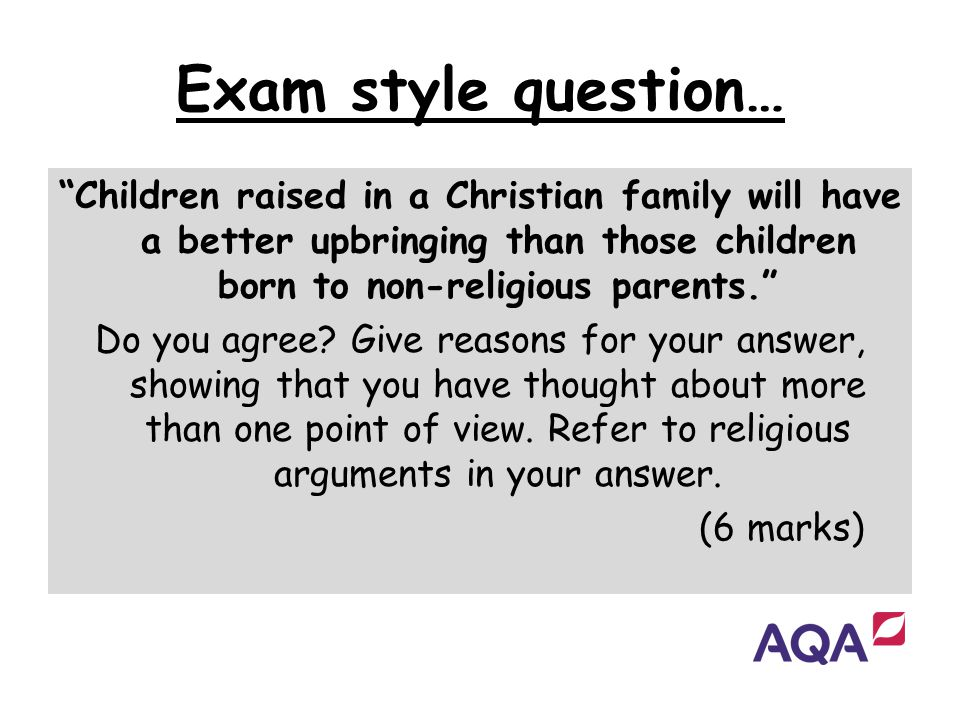 Exam style question… Children raised in a Christian family will have a better upbringing than those children born to non-religious parents.
