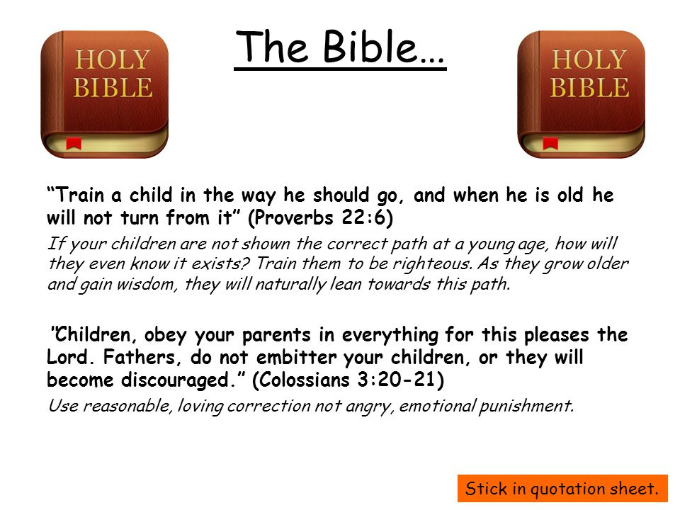 The Bible… Train a child in the way he should go, and when he is old he will not turn from it (Proverbs 22:6)