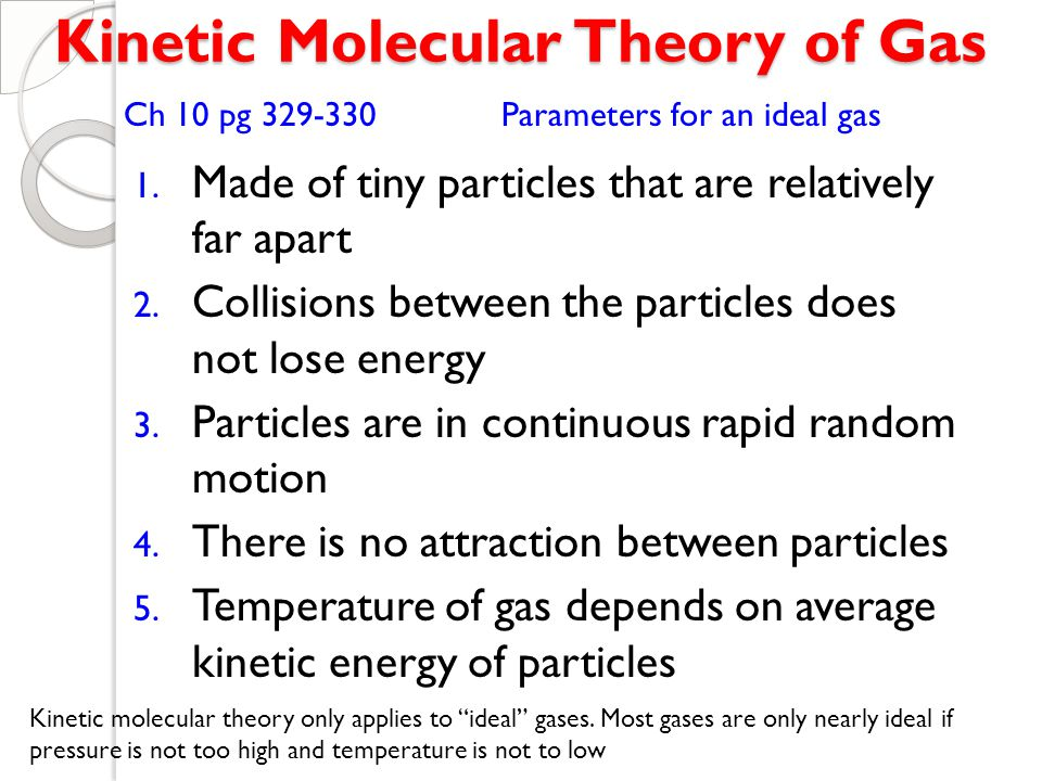 kinetic molecular theory of gases Kinetic theory (or kinetic theory of gases) attempts to explain macroscopic   kinetic-molecular theory or the collision theory or the kinetic-molecular theory.