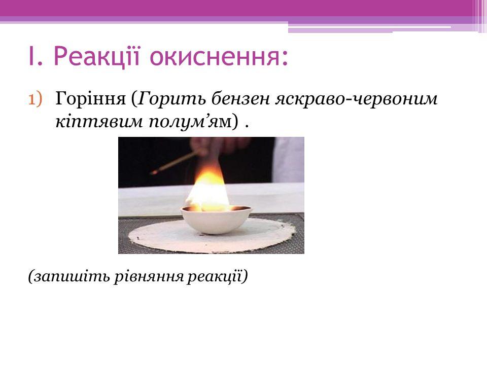 І. Реакції окиснення: Горіння (Горить бензен яскраво-червоним кіптявим полум'ям) .