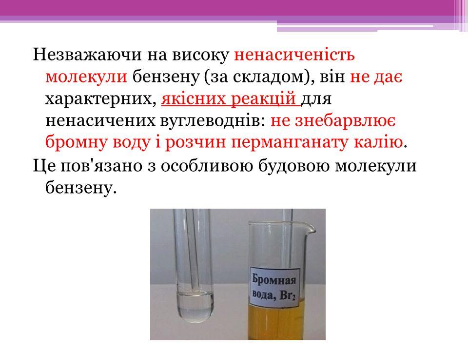 Незважаючи на високу ненасиченість молекули бензену (за складом), він не дає характерних, якісних реакцій для ненасичених вуглеводнів: не знебарвлює бромну воду і розчин перманганату калію.
