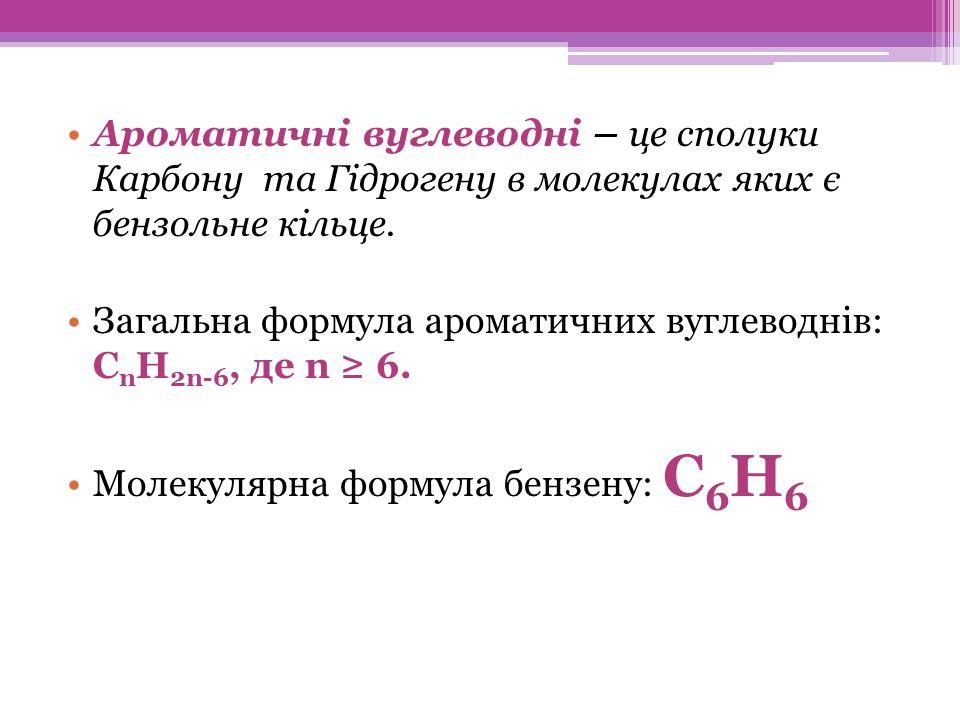 Ароматичні вуглеводні – це сполуки Карбону та Гідрогену в молекулах яких є бензольне кільце.