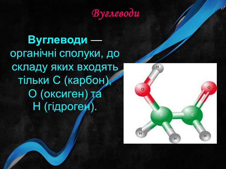 Вуглеводи Вуглеводи —органічні сполуки, до складу яких входять тільки С (карбон), О (оксиген) та Н (гідроген).