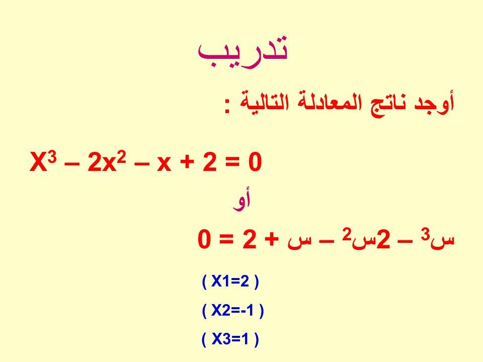 تدريب أوجد ناتج المعادلة التالية : X3 – 2x2 – x + 2 = 0 أو