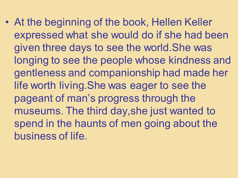 an essay on hellen keller and the short story three days to see Hellen keller s three days to see analysis three days to see this short story deals with how people take advantage of having the privileges to see, hear, and speaksome people, unfortunately, are blind, deaf, and mute.