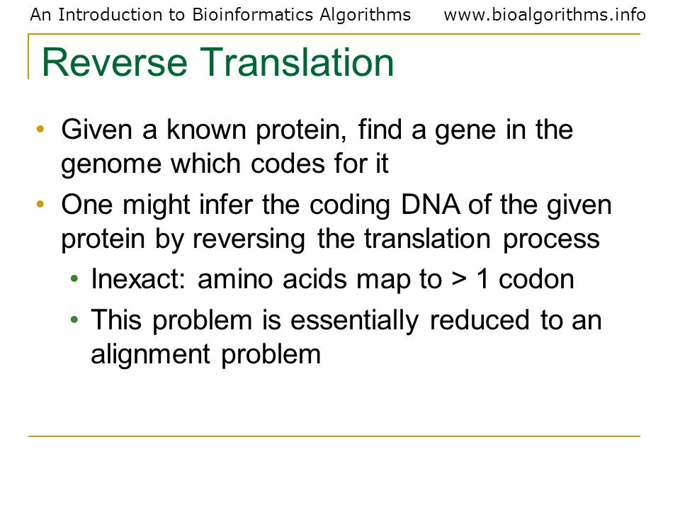 Reverse Translation Given a known protein, find a gene in the genome which codes for it.
