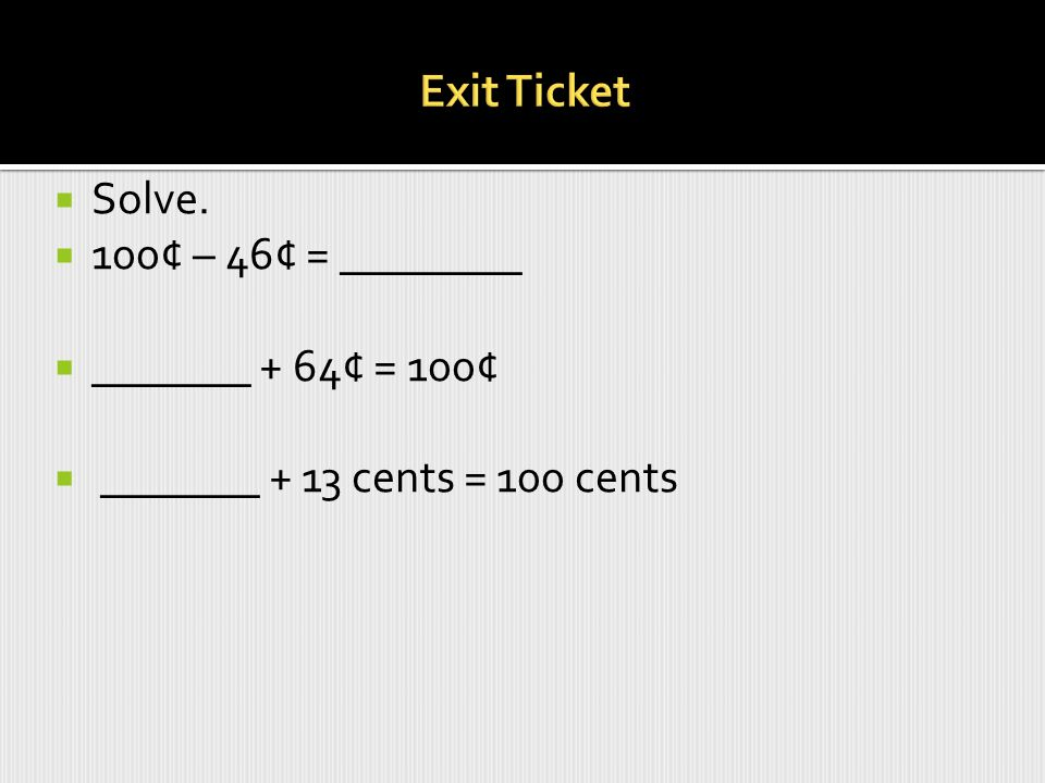 Exit Ticket Solve. 100¢ – 46¢ = ________ _______ + 64¢ = 100¢ _______ + 13 cents = 100 cents