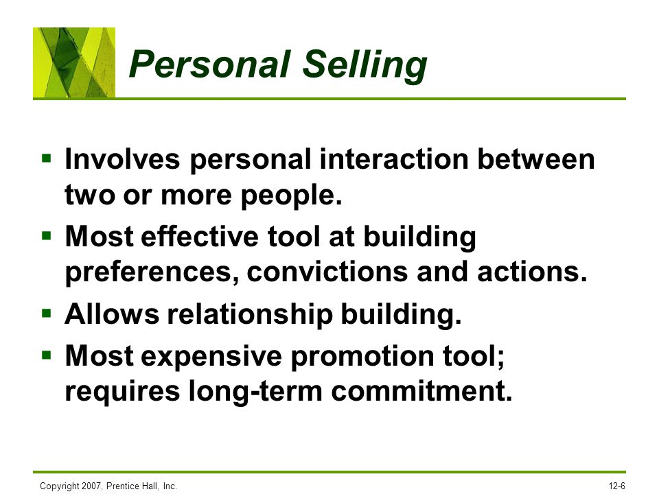 Personal Selling Involves personal interaction between two or more people. Most effective tool at building preferences, convictions and actions.