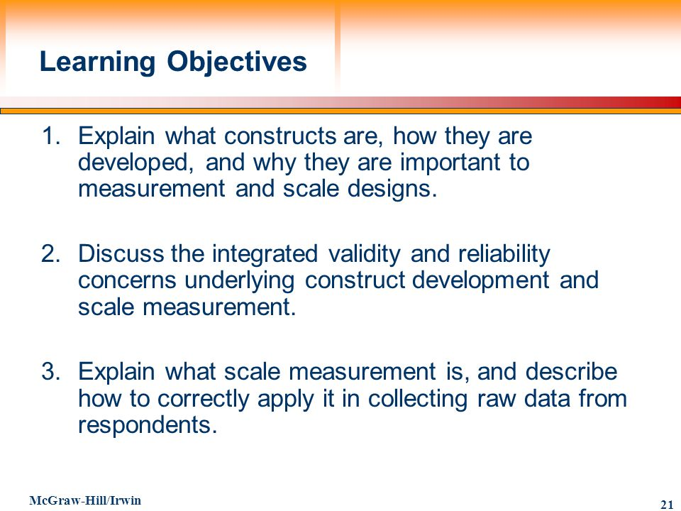 Learning Objectives 1. Explain what constructs are, how they are developed, and why they are important to measurement and scale designs.