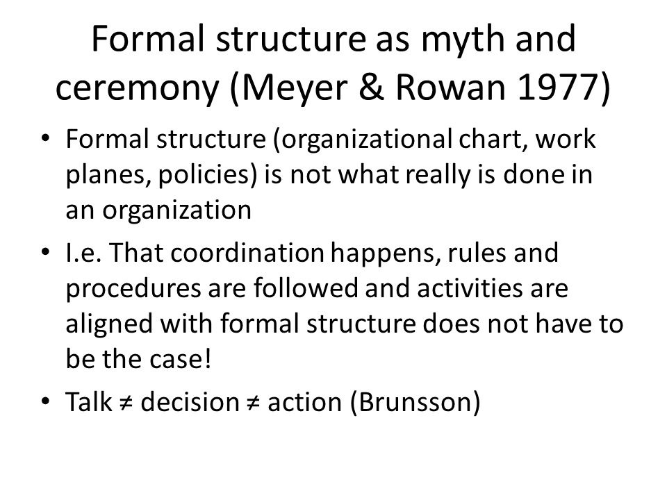 institutionalized organizations formal structure as myth Many formal organizational structures arise as reflections of rationalized institutional rules the elaboration of such rules in modern states and societies accounts in part for the expansion and increased complexity of formal organizational structures.