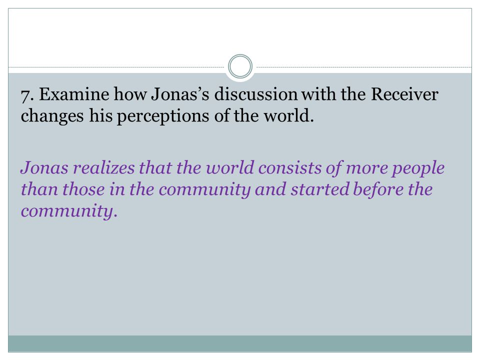 7. Examine how Jonas's discussion with the Receiver changes his perceptions of the world.