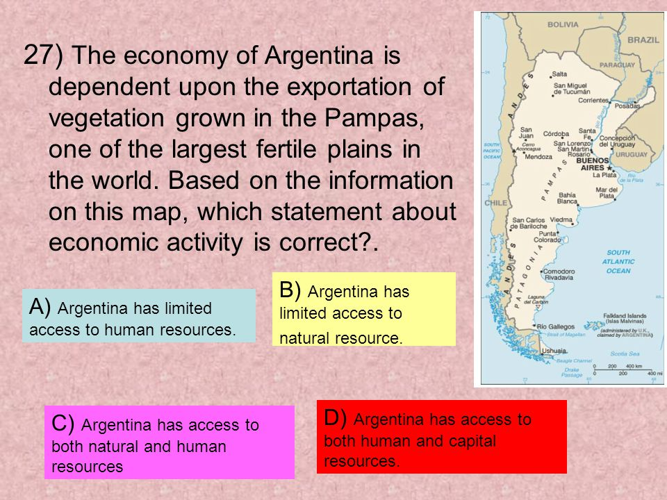 27) The economy of Argentina is dependent upon the exportation of vegetation grown in the Pampas, one of the largest fertile plains in the world. Based on the information on this map, which statement about economic activity is correct .