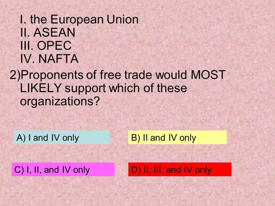 I. the European Union II. ASEAN III. OPEC IV. NAFTA
