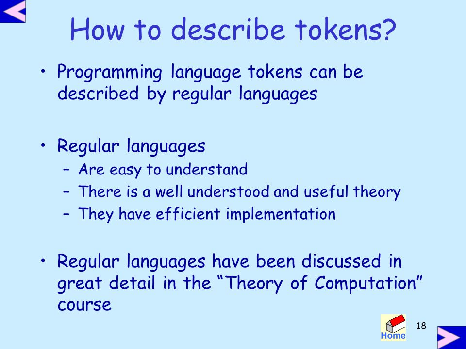 How to describe tokens Programming language tokens can be described by regular languages. Regular languages.