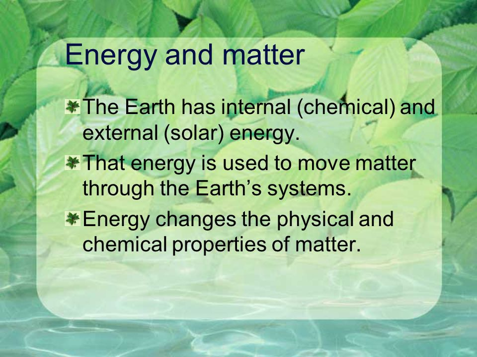 Energy and matter The Earth has internal (chemical) and external (solar) energy. That energy is used to move matter through the Earth's systems.