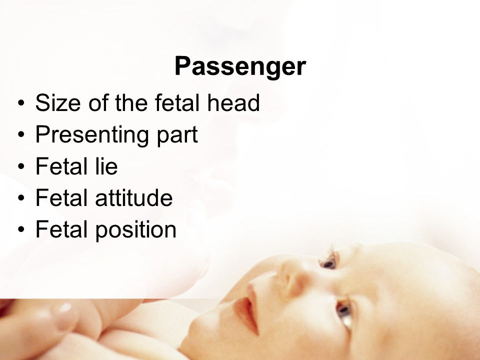 Passenger Size of the fetal head Presenting part Fetal lie