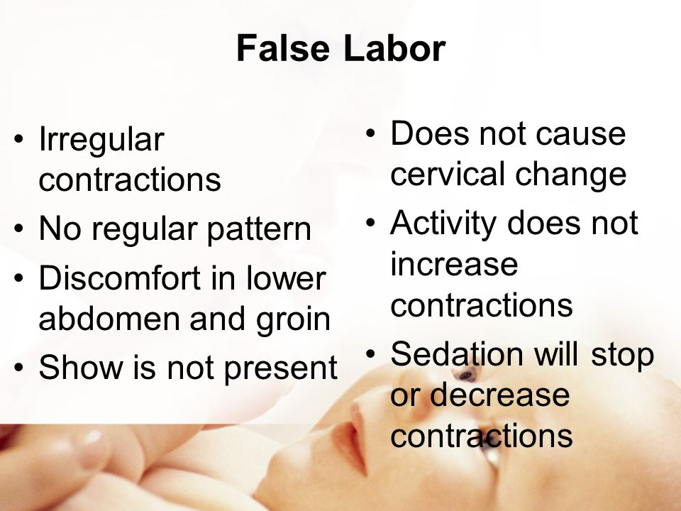 False Labor Does not cause cervical change Irregular contractions