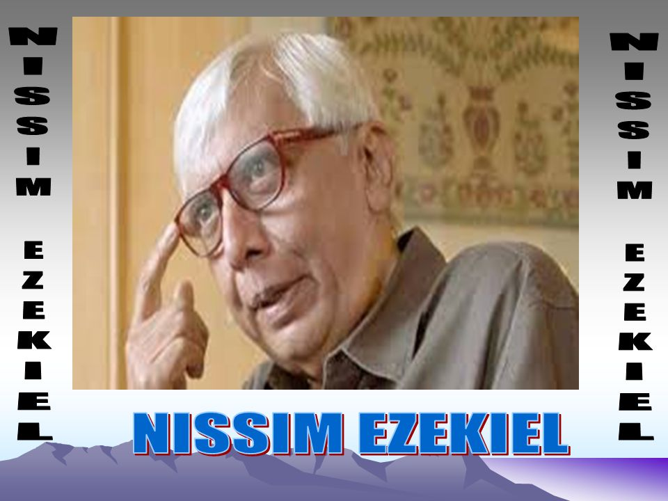 nissim ezekiels poetry Nissim ezekiel poems philosophy there is a place to which i often go, not by planning to, but by a flow away from all existence, to a cold lucidity, whose will is.