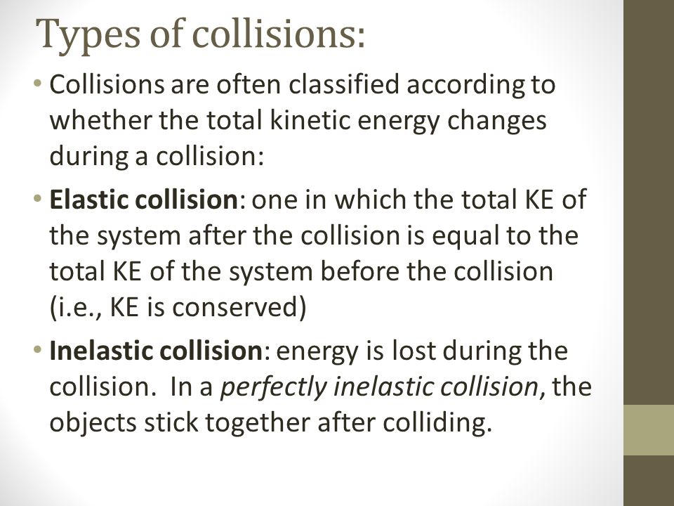 Types of collisions: Collisions are often classified according to whether the total kinetic energy changes during a collision: