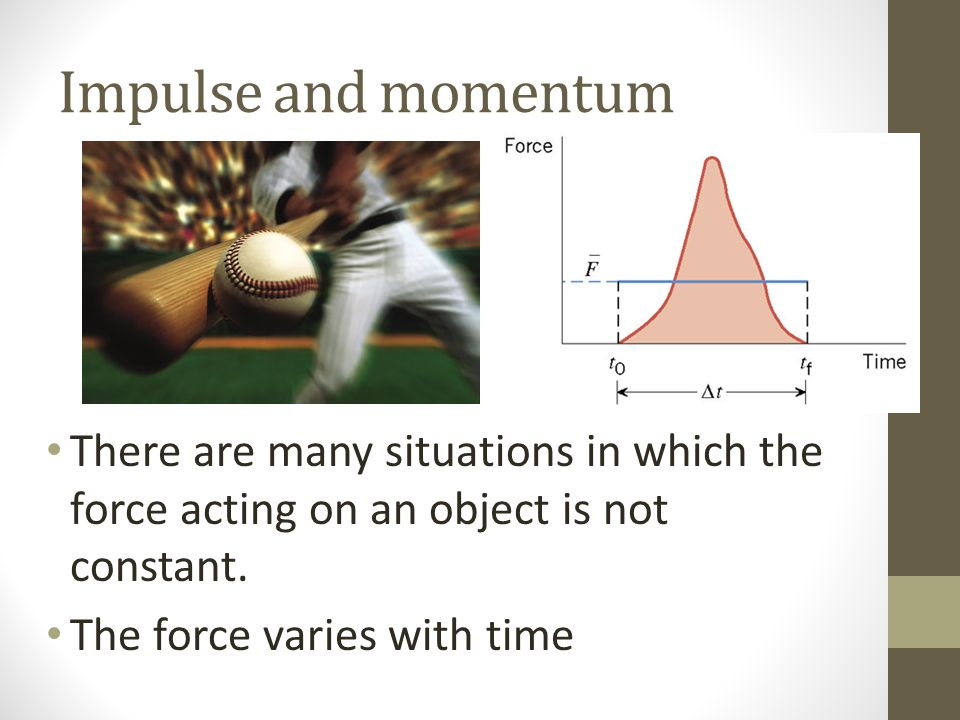 Impulse and momentum There are many situations in which the force acting on an object is not constant.