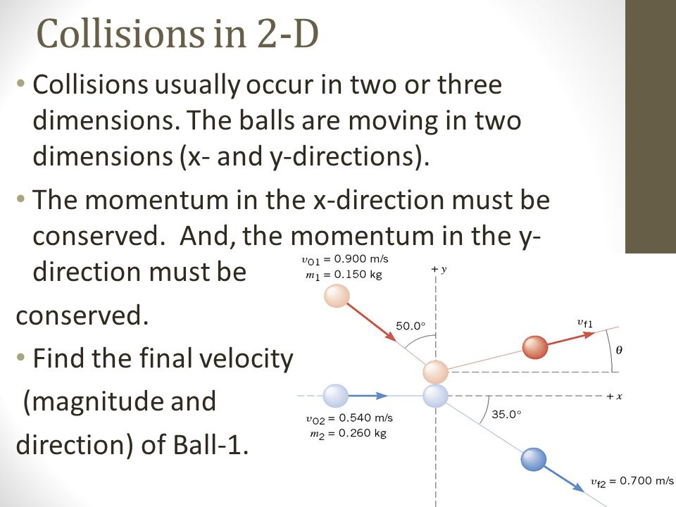 Collisions in 2-D Collisions usually occur in two or three dimensions. The balls are moving in two dimensions (x- and y-directions).