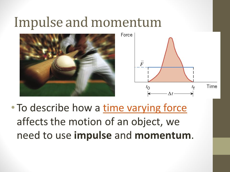 Impulse and momentum To describe how a time varying force affects the motion of an object, we need to use impulse and momentum.