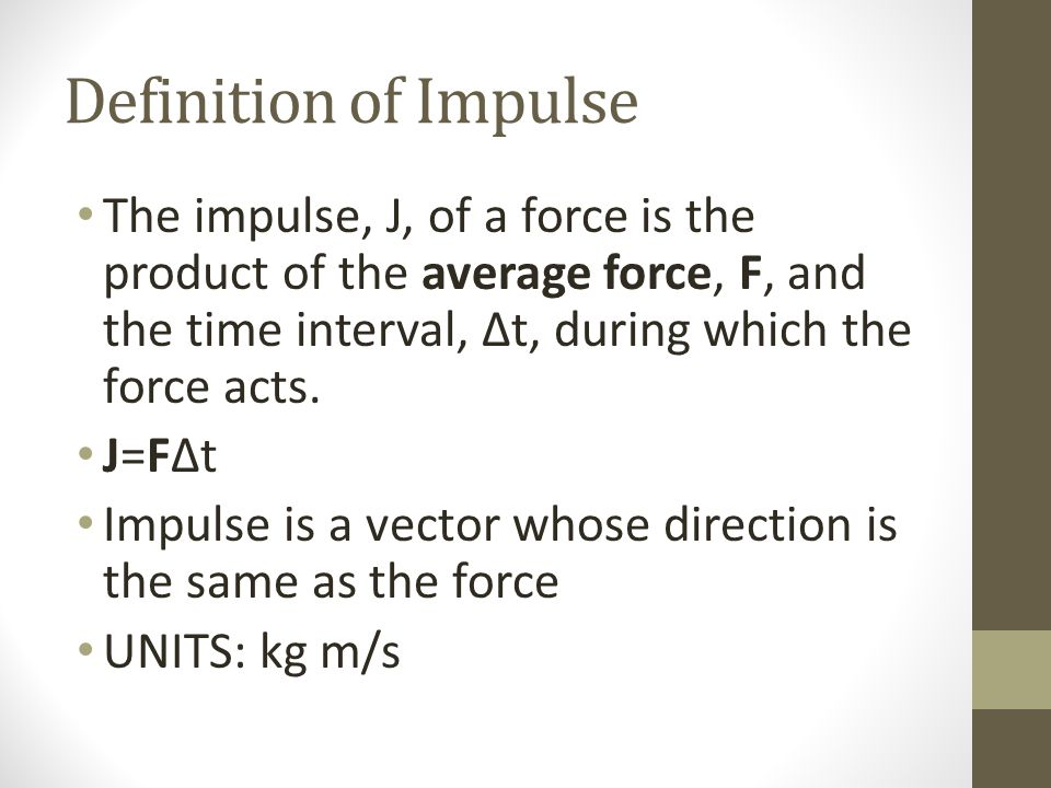 Definition of Impulse The impulse, J, of a force is the product of the average force, F, and the time interval, ∆t, during which the force acts.