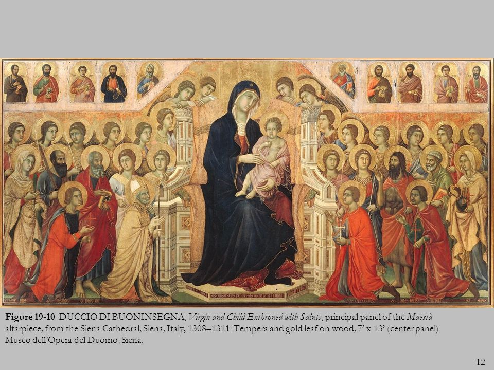 Figure 19-10 DUCCIO DI BUONINSEGNA, Virgin and Child Enthroned with Saints, principal panel of the Maestà altarpiece, from the Siena Cathedral, Siena, Italy, 1308–1311.