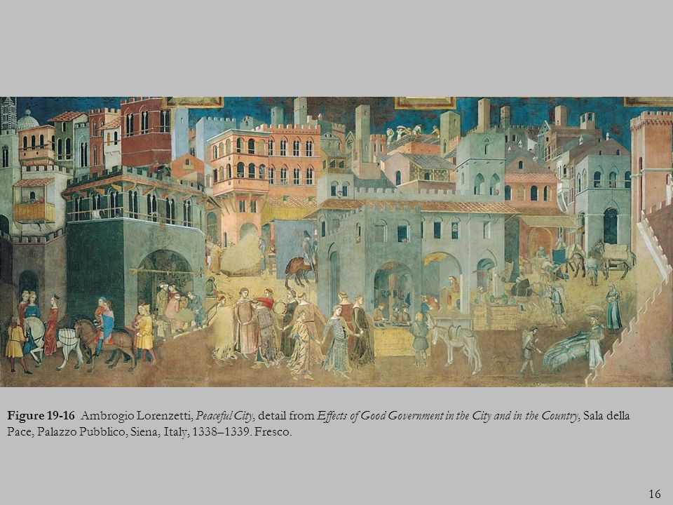 Figure 19-16 Ambrogio Lorenzetti, Peaceful City, detail from Effects of Good Government in the City and in the Country, Sala della Pace, Palazzo Pubblico, Siena, Italy, 1338–1339.