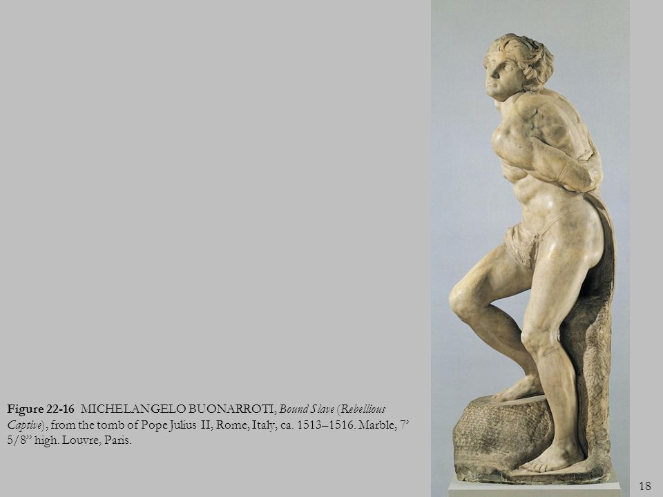 Figure 22-16 MICHELANGELO BUONARROTI, Bound Slave (Rebellious Captive), from the tomb of Pope Julius II, Rome, Italy, ca.
