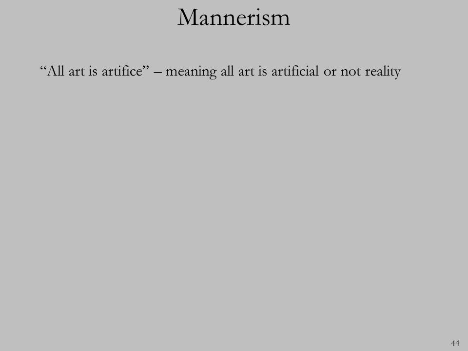 Mannerism All art is artifice – meaning all art is artificial or not reality