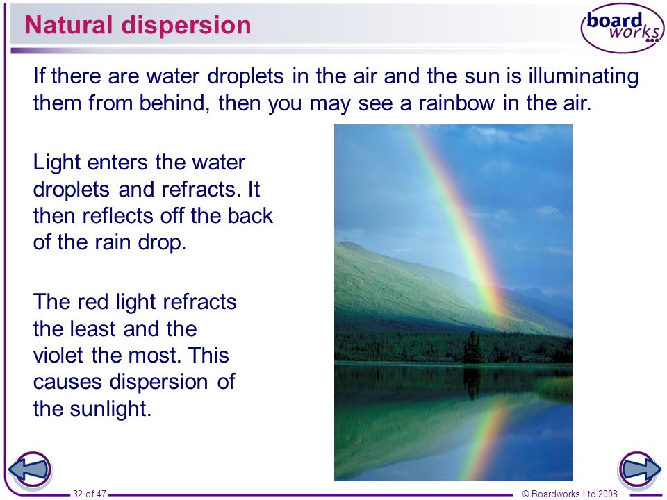Natural dispersion If there are water droplets in the air and the sun is illuminating them from behind, then you may see a rainbow in the air.