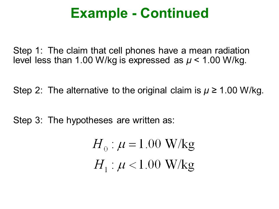 Example - Continued Step 1: The claim that cell phones have a mean radiation level less than 1.00 W/kg is expressed as μ < 1.00 W/kg.
