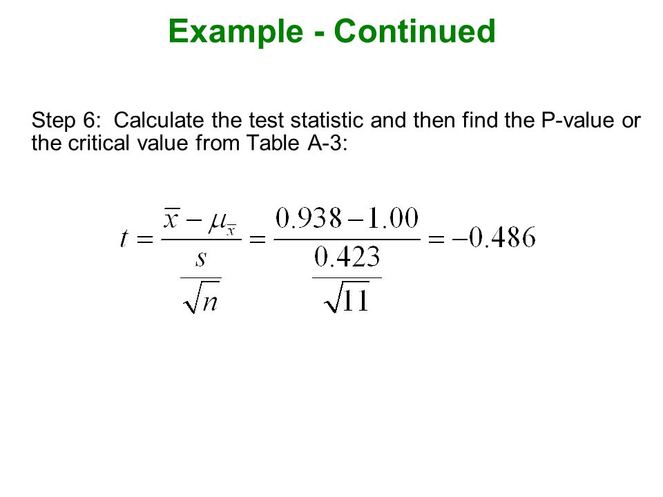 Example - Continued Step 6: Calculate the test statistic and then find the P-value or the critical value from Table A-3: