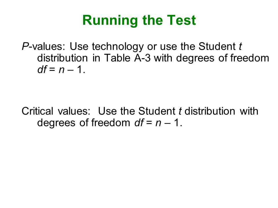 Running the Test P-values: Use technology or use the Student t distribution in Table A-3 with degrees of freedom df = n – 1.