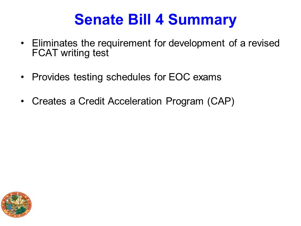 Senate Bill 4 Summary Eliminates the requirement for development of a revised FCAT writing test. Provides testing schedules for EOC exams.