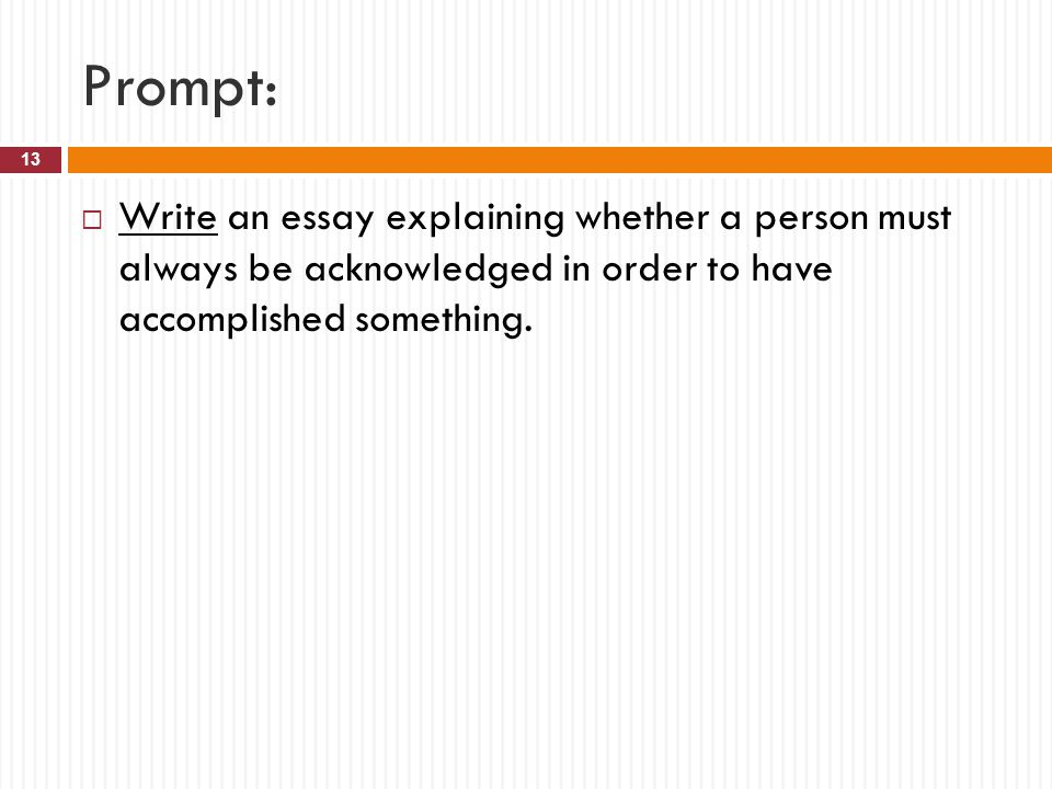 Prompt: Write an essay explaining whether a person must always be acknowledged in order to have accomplished something.