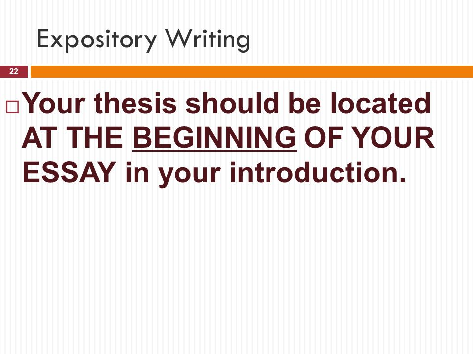 Expository Writing Your thesis should be located AT THE BEGINNING OF YOUR ESSAY in your introduction.