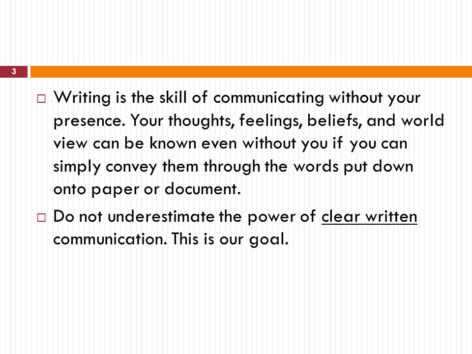 Writing is the skill of communicating without your presence