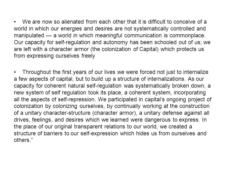 We are now so alienated from each other that it is difficult to conceive of a world in which our energies and desires are not systematically controlled and manipulated — a world in which meaningful communication is commonplace. Our capacity for self-regulation and autonomy has been schooled out of us; we are left with a character armor (the colonization of Capital) which protects us from expressing ourselves freely
