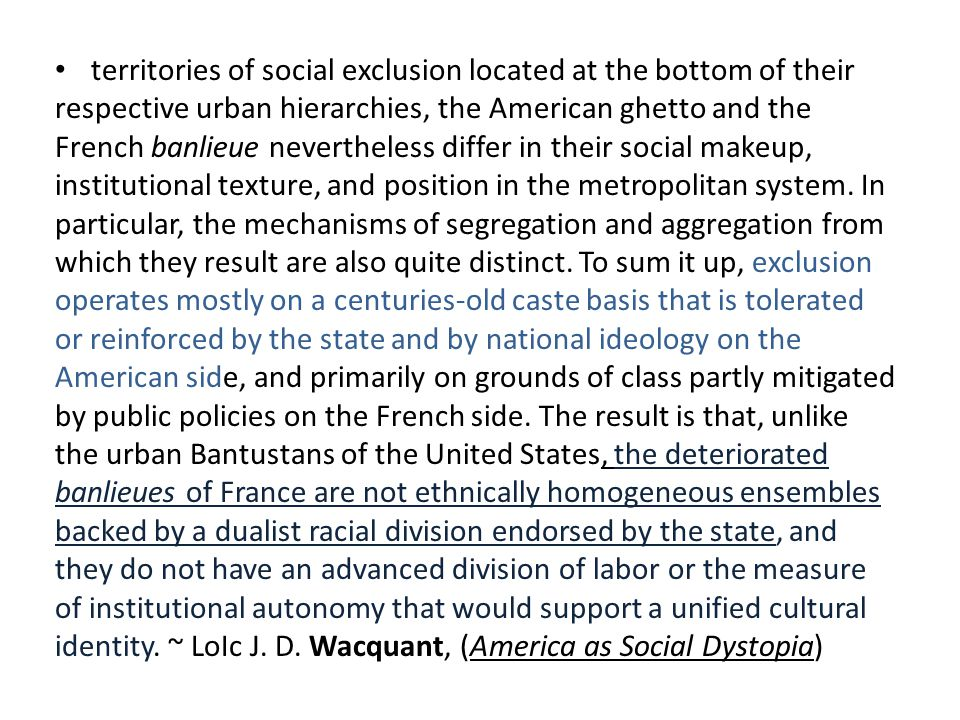 territories of social exclusion located at the bottom of their respective urban hierarchies, the American ghetto and the French banlieue nevertheless differ in their social makeup, institutional texture, and position in the metropolitan system. In particular, the mechanisms of segregation and aggregation from which they result are also quite distinct. To sum it up, exclusion operates mostly on a centuries-old caste basis that is tolerated or reinforced by the state and by national ideology on the American side, and primarily on grounds of class partly mitigated by public policies on the French side. The result is that, unlike the urban Bantustans of the United States, the deteriorated banlieues of France are not ethnically homogeneous ensembles backed by a dualist racial division endorsed by the state, and they do not have an advanced division of labor or the measure of institutional autonomy that would support a unified cultural identity. ~ LoIc J. D. Wacquant, (America as Social Dystopia)