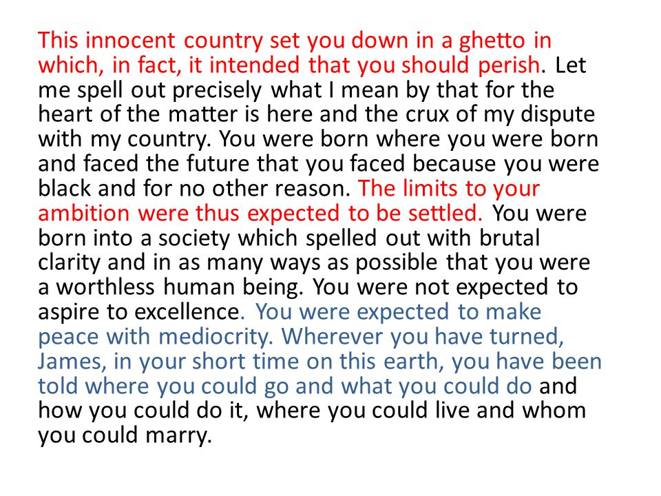 This innocent country set you down in a ghetto in which, in fact, it intended that you should perish. Let me spell out precisely what I mean by that for the heart of the matter is here and the crux of my dispute with my country. You were born where you were born and faced the future that you faced because you were black and for no other reason. The limits to your ambition were thus expected to be settled. You were born into a society which spelled out with brutal clarity and in as many ways as possible that you were a worthless human being. You were not expected to aspire to excellence. You were expected to make peace with mediocrity. Wherever you have turned, James, in your short time on this earth, you have been told where you could go and what you could do and how you could do it, where you could live and whom you could marry.