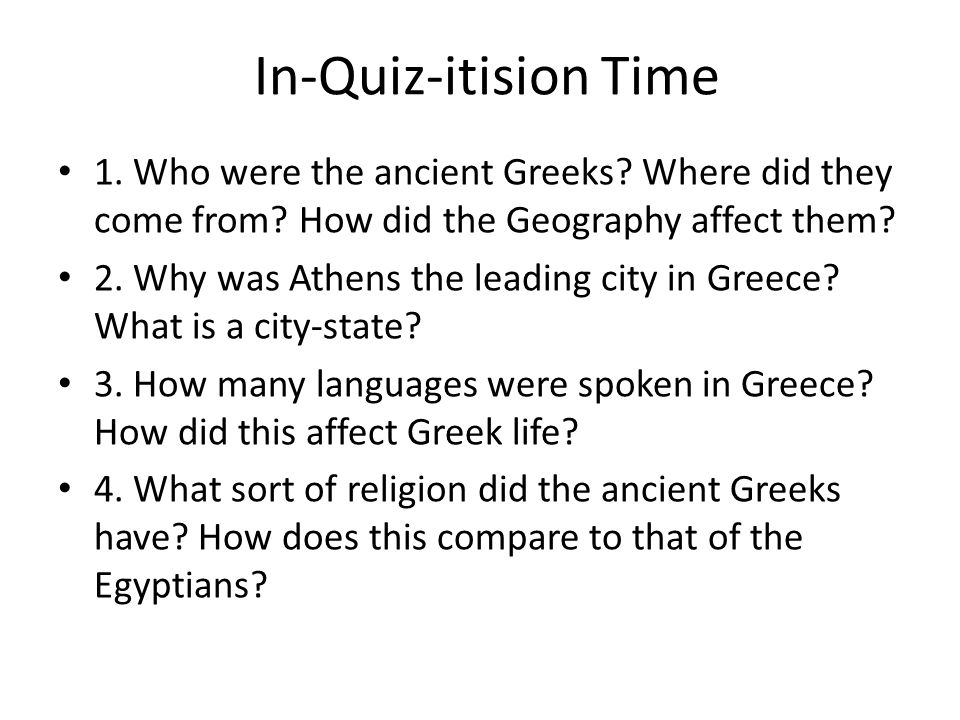 In-Quiz-itision Time 1. Who were the ancient Greeks Where did they come from How did the Geography affect them