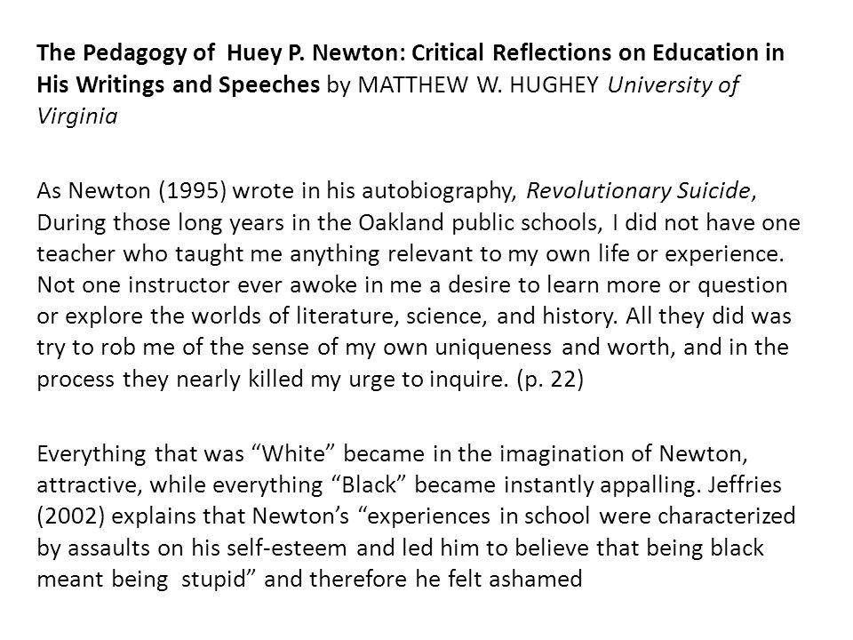 The Pedagogy of Huey P. Newton: Critical Reflections on Education in His Writings and Speeches by MATTHEW W. HUGHEY University of Virginia As Newton (1995) wrote in his autobiography, Revolutionary Suicide, During those long years in the Oakland public schools, I did not have one teacher who taught me anything relevant to my own life or experience. Not one instructor ever awoke in me a desire to learn more or question or explore the worlds of literature, science, and history. All they did was try to rob me of the sense of my own uniqueness and worth, and in the process they nearly killed my urge to inquire. (p. 22) Everything that was White became in the imagination of Newton, attractive, while everything Black became instantly appalling. Jeffries (2002) explains that Newton's experiences in school were characterized by assaults on his self-esteem and led him to believe that being black meant being stupid and therefore he felt ashamed