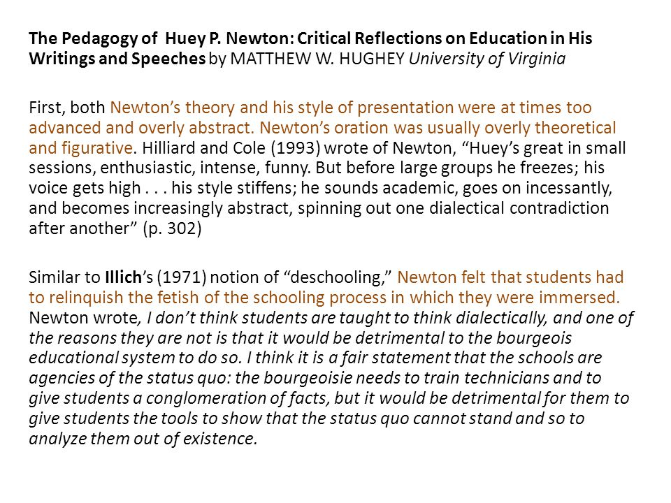 The Pedagogy of Huey P. Newton: Critical Reflections on Education in His Writings and Speeches by MATTHEW W. HUGHEY University of Virginia First, both Newton's theory and his style of presentation were at times too advanced and overly abstract. Newton's oration was usually overly theoretical and figurative. Hilliard and Cole (1993) wrote of Newton, Huey's great in small sessions, enthusiastic, intense, funny. But before large groups he freezes; his voice gets high . . . his style stiffens; he sounds academic, goes on incessantly, and becomes increasingly abstract, spinning out one dialectical contradiction after another (p. 302) Similar to Illich's (1971) notion of deschooling, Newton felt that students had to relinquish the fetish of the schooling process in which they were immersed. Newton wrote, I don't think students are taught to think dialectically, and one of the reasons they are not is that it would be detrimental to the bourgeois educational system to do so. I think it is a fair statement that the schools are agencies of the status quo: the bourgeoisie needs to train technicians and to give students a conglomeration of facts, but it would be detrimental for them to give students the tools to show that the status quo cannot stand and so to analyze them out of existence.
