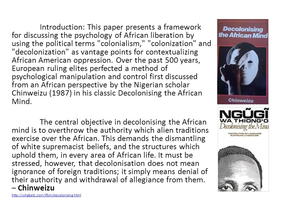 Introduction: This paper presents a framework for discussing the psychology of African liberation by using the political terms colonialism, colonization and decolonization as vantage points for contextualizing African American oppression. Over the past 500 years, European ruling elites perfected a method of psychological manipulation and control first discussed from an African perspective by the Nigerian scholar Chinweizu (1987) in his classic Decolonising the African Mind.