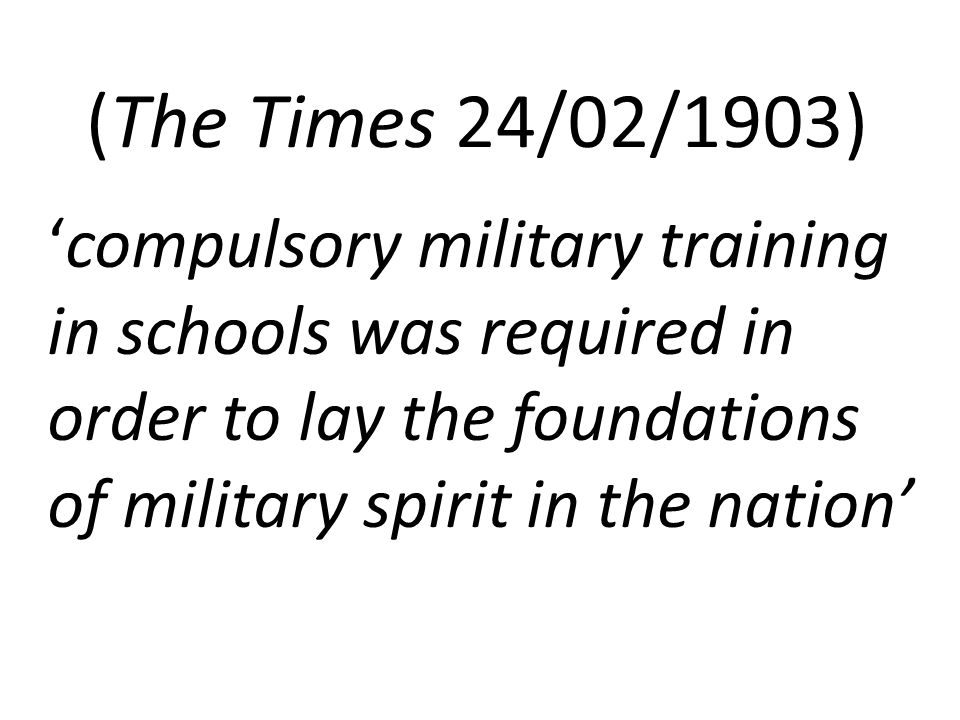 (The Times 24/02/1903) 'compulsory military training in schools was required in order to lay the foundations of military spirit in the nation'