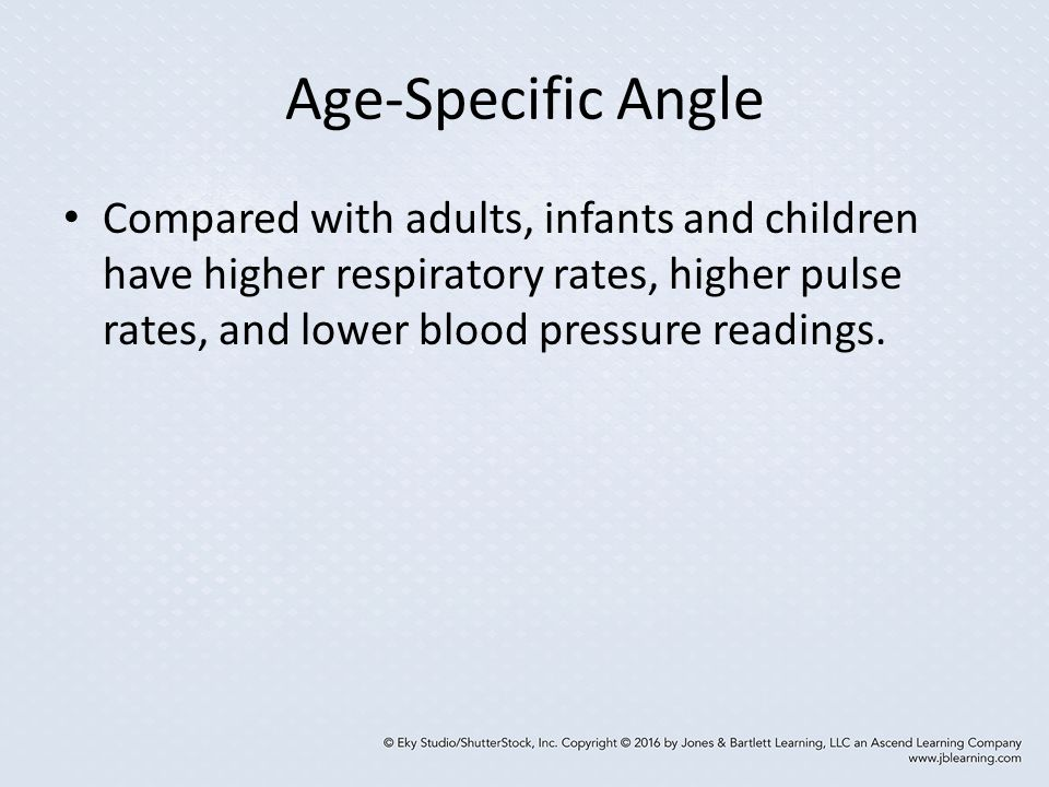 Age-Specific Angle Compared with adults, infants and children have higher respiratory rates, higher pulse rates, and lower blood pressure readings.