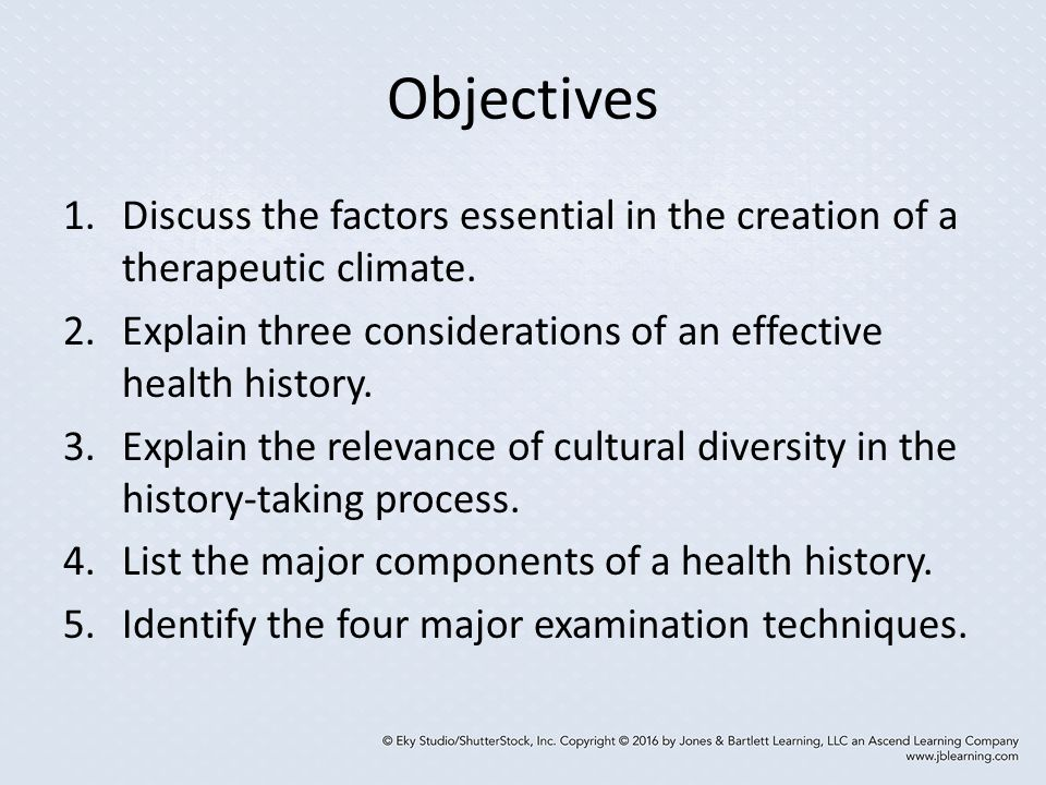 Objectives Discuss the factors essential in the creation of a therapeutic climate. Explain three considerations of an effective health history.