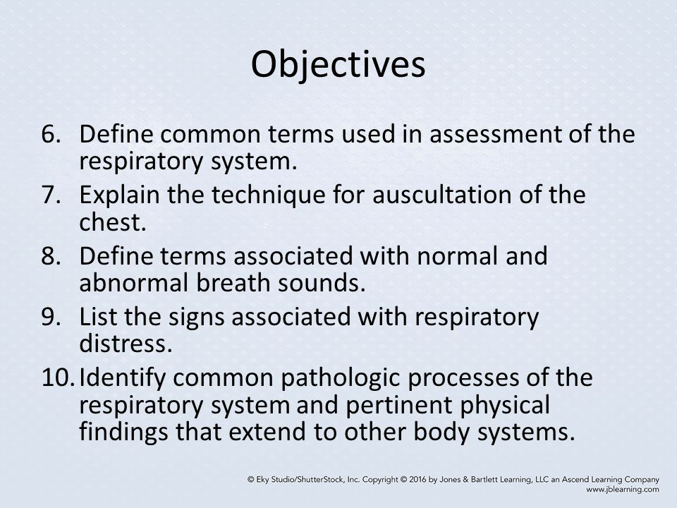 Objectives Define common terms used in assessment of the respiratory system. Explain the technique for auscultation of the chest.